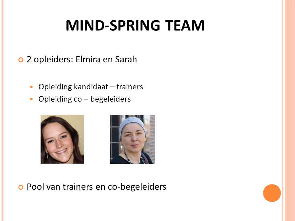 MIND-SPRING TEAM 2 opleiders: Elmira en Sarah Opleiding kandidaat – trainers Opleiding co – begeleiders Pool van trainers en co-begeleiders