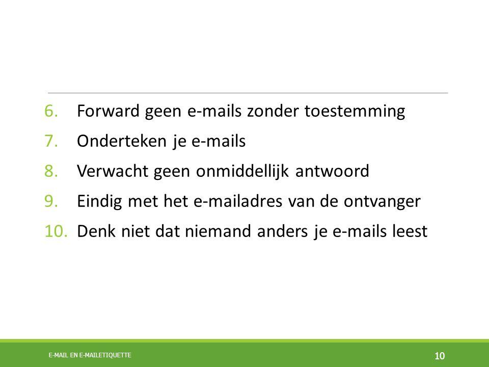 6.Forward geen e-mails zonder toestemming 7.Onderteken je e-mails 8.Verwacht geen onmiddellijk antwoord 9.Eindig met het e-mailadres van de ontvanger