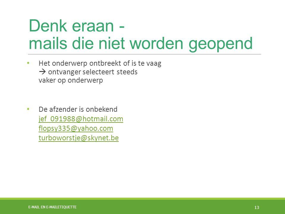 Denk eraan - mails die niet worden geopend Het onderwerp ontbreekt of is te vaag  ontvanger selecteert steeds vaker op onderwerp De afzender is onbekend jef_091988@hotmail.com flopsy335@yahoo.com turboworstje@skynet.be jef_091988@hotmail.com flopsy335@yahoo.com turboworstje@skynet.be E-MAIL EN E-MAILETIQUETTE 13