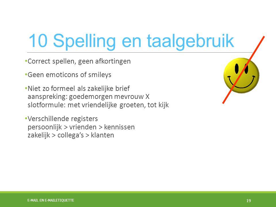 10 Spelling en taalgebruik Correct spellen, geen afkortingen Geen emoticons of smileys Niet zo formeel als zakelijke brief aanspreking: goedemorgen me