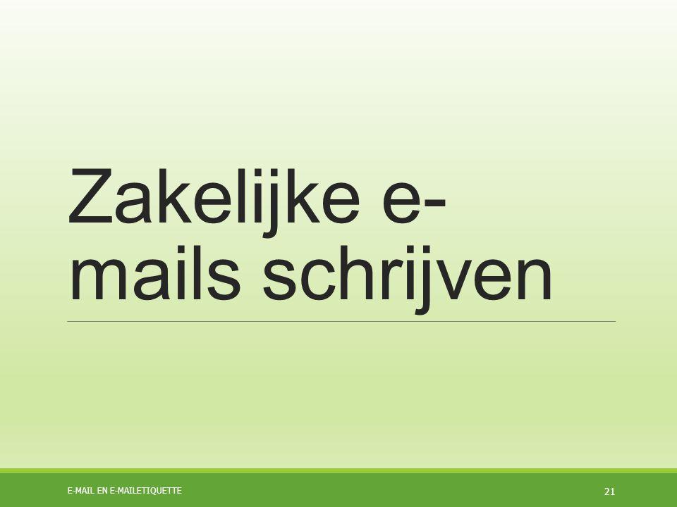 Zakelijke e- mails schrijven E-MAIL EN E-MAILETIQUETTE 21