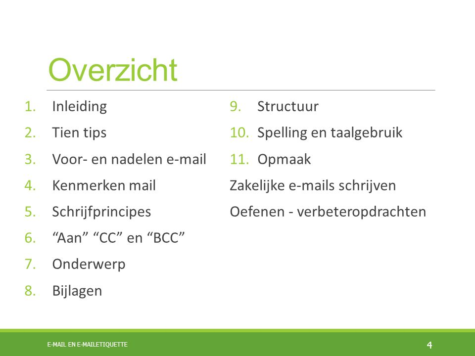 Overzicht 1.Inleiding 2.Tien tips 3.Voor- en nadelen e-mail 4.Kenmerken mail 5.Schrijfprincipes 6. Aan CC en BCC 7.Onderwerp 8.Bijlagen 9.Structuur 10.Spelling en taalgebruik 11.Opmaak Zakelijke e-mails schrijven Oefenen - verbeteropdrachten 4 E-MAIL EN E-MAILETIQUETTE