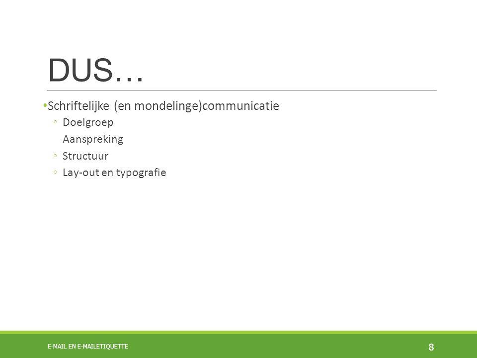 DUS… Schriftelijke (en mondelinge)communicatie ◦Doelgroep Aanspreking ◦Structuur ◦Lay-out en typografie 8 E-MAIL EN E-MAILETIQUETTE