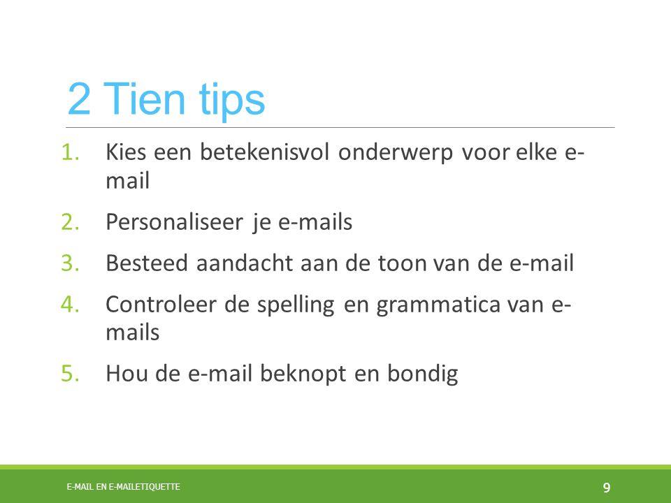 2 Tien tips 1.Kies een betekenisvol onderwerp voor elke e- mail 2.Personaliseer je e-mails 3.Besteed aandacht aan de toon van de e-mail 4.Controleer de spelling en grammatica van e- mails 5.Hou de e-mail beknopt en bondig 9 E-MAIL EN E-MAILETIQUETTE