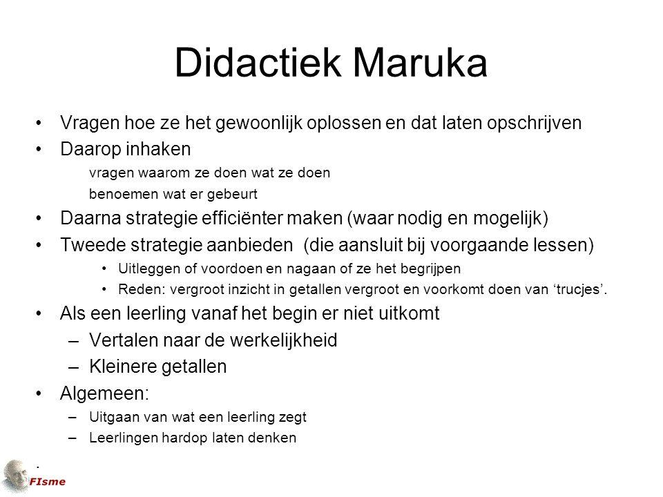 Didactiek Maruka Vragen hoe ze het gewoonlijk oplossen en dat laten opschrijven Daarop inhaken vragen waarom ze doen wat ze doen benoemen wat er gebeurt Daarna strategie efficiënter maken (waar nodig en mogelijk) Tweede strategie aanbieden (die aansluit bij voorgaande lessen) Uitleggen of voordoen en nagaan of ze het begrijpen Reden: vergroot inzicht in getallen vergroot en voorkomt doen van 'trucjes'.