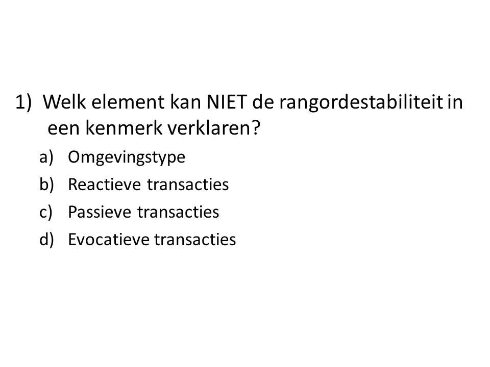 1) Welk element kan NIET de rangordestabiliteit in een kenmerk verklaren? a)Omgevingstype b)Reactieve transacties c)Passieve transacties d)Evocatieve