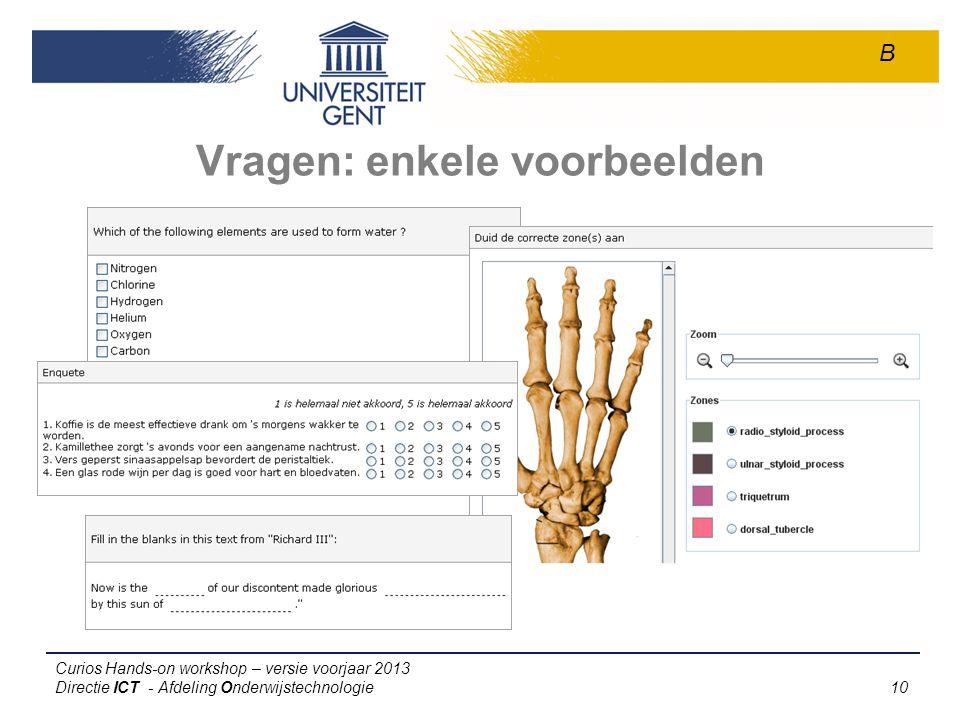 Curios Hands-on workshop – versie voorjaar 2013 Directie ICT - Afdeling Onderwijstechnologie 10 Vragen: enkele voorbeelden B