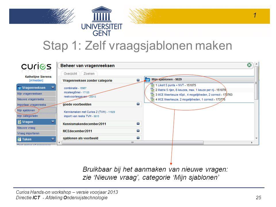 Curios Hands-on workshop – versie voorjaar 2013 Directie ICT - Afdeling Onderwijstechnologie 25 Stap 1: Zelf vraagsjablonen maken Bruikbaar bij het aanmaken van nieuwe vragen: zie 'Nieuwe vraag', categorie 'Mijn sjablonen' 1