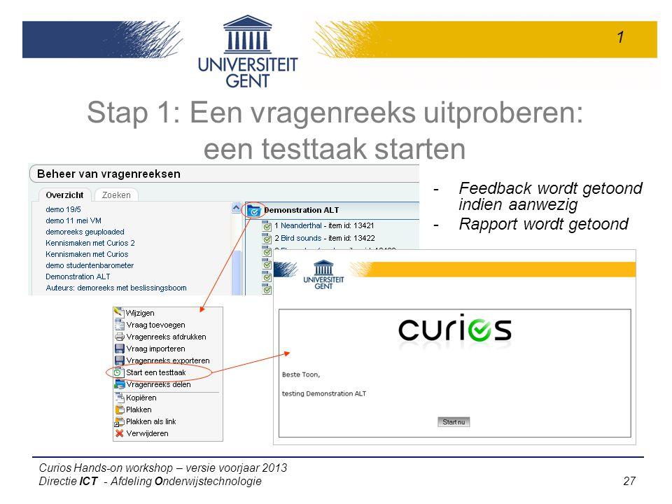 Curios Hands-on workshop – versie voorjaar 2013 Directie ICT - Afdeling Onderwijstechnologie 27 Stap 1: Een vragenreeks uitproberen: een testtaak starten -Feedback wordt getoond indien aanwezig -Rapport wordt getoond 1