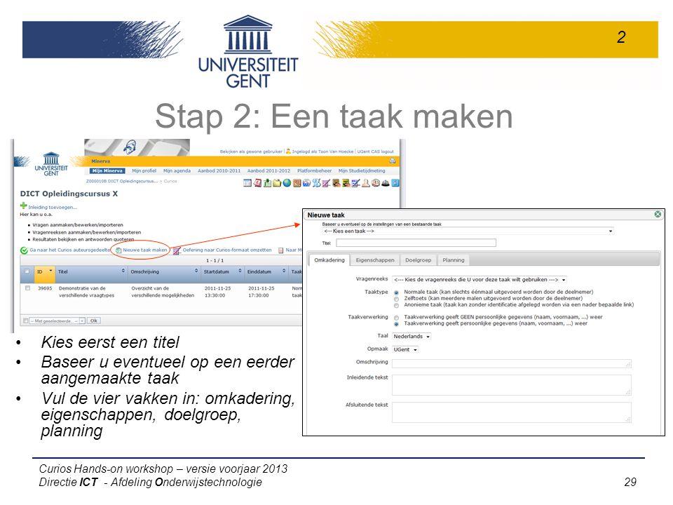Curios Hands-on workshop – versie voorjaar 2013 Directie ICT - Afdeling Onderwijstechnologie 29 Stap 2: Een taak maken 2 Kies eerst een titel Baseer u eventueel op een eerder aangemaakte taak Vul de vier vakken in: omkadering, eigenschappen, doelgroep, planning