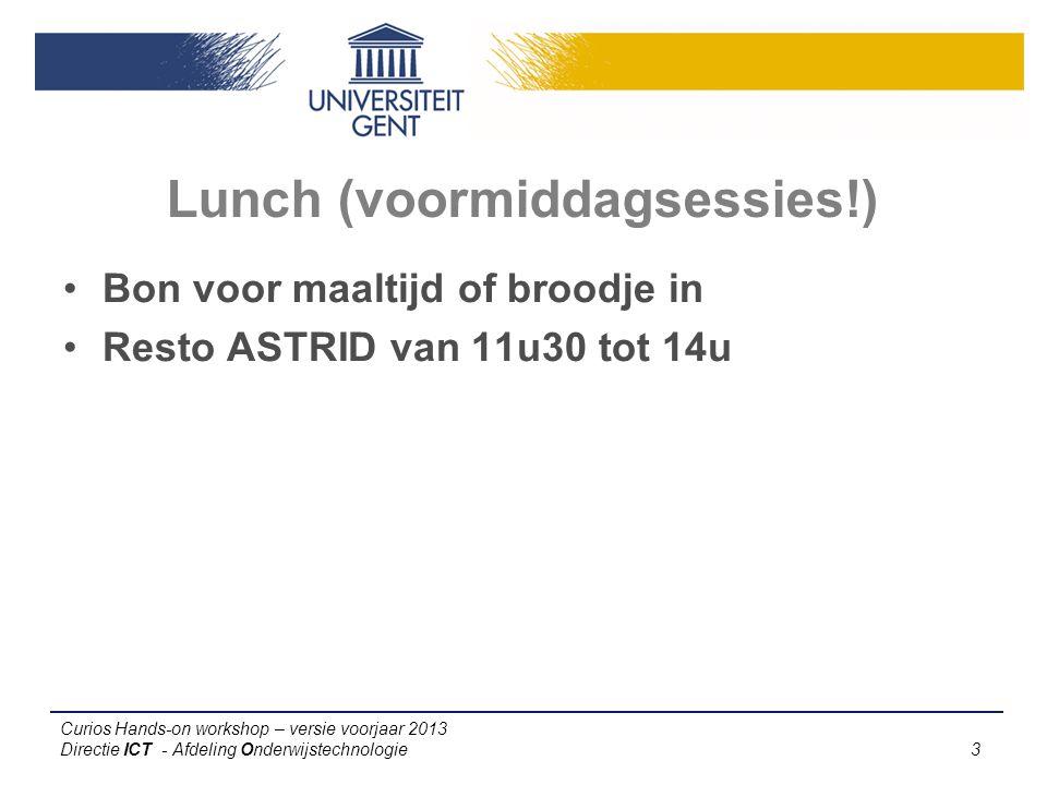 Curios Hands-on workshop – versie voorjaar 2013 Directie ICT - Afdeling Onderwijstechnologie 3 Bon voor maaltijd of broodje in Resto ASTRID van 11u30 tot 14u Lunch (voormiddagsessies!)