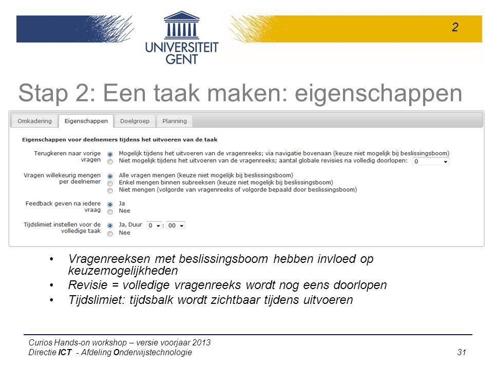 Curios Hands-on workshop – versie voorjaar 2013 Directie ICT - Afdeling Onderwijstechnologie 31 Stap 2: Een taak maken: eigenschappen Vragenreeksen met beslissingsboom hebben invloed op keuzemogelijkheden Revisie = volledige vragenreeks wordt nog eens doorlopen Tijdslimiet: tijdsbalk wordt zichtbaar tijdens uitvoeren 2