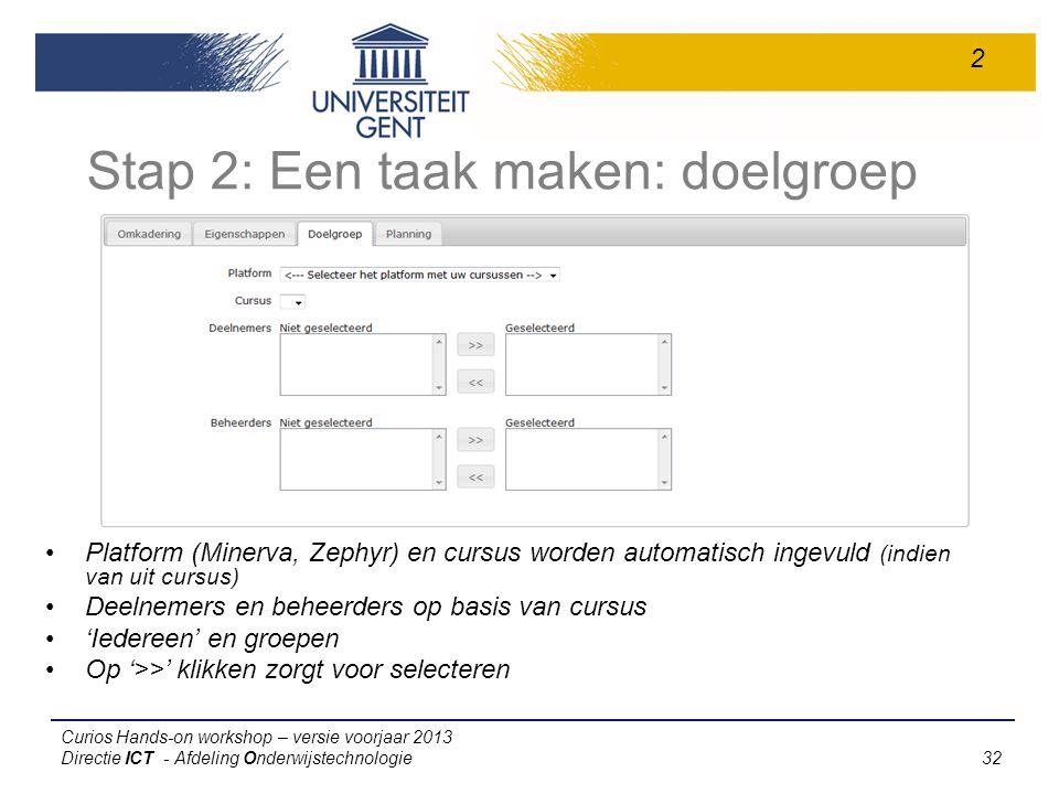 Curios Hands-on workshop – versie voorjaar 2013 Directie ICT - Afdeling Onderwijstechnologie 32 Stap 2: Een taak maken: doelgroep Platform (Minerva, Zephyr) en cursus worden automatisch ingevuld (indien van uit cursus) Deelnemers en beheerders op basis van cursus 'Iedereen' en groepen Op '>>' klikken zorgt voor selecteren 2