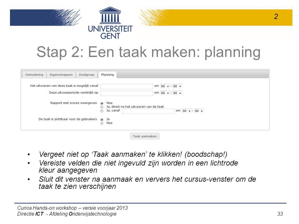 Curios Hands-on workshop – versie voorjaar 2013 Directie ICT - Afdeling Onderwijstechnologie 33 Stap 2: Een taak maken: planning Vergeet niet op 'Taak aanmaken' te klikken.