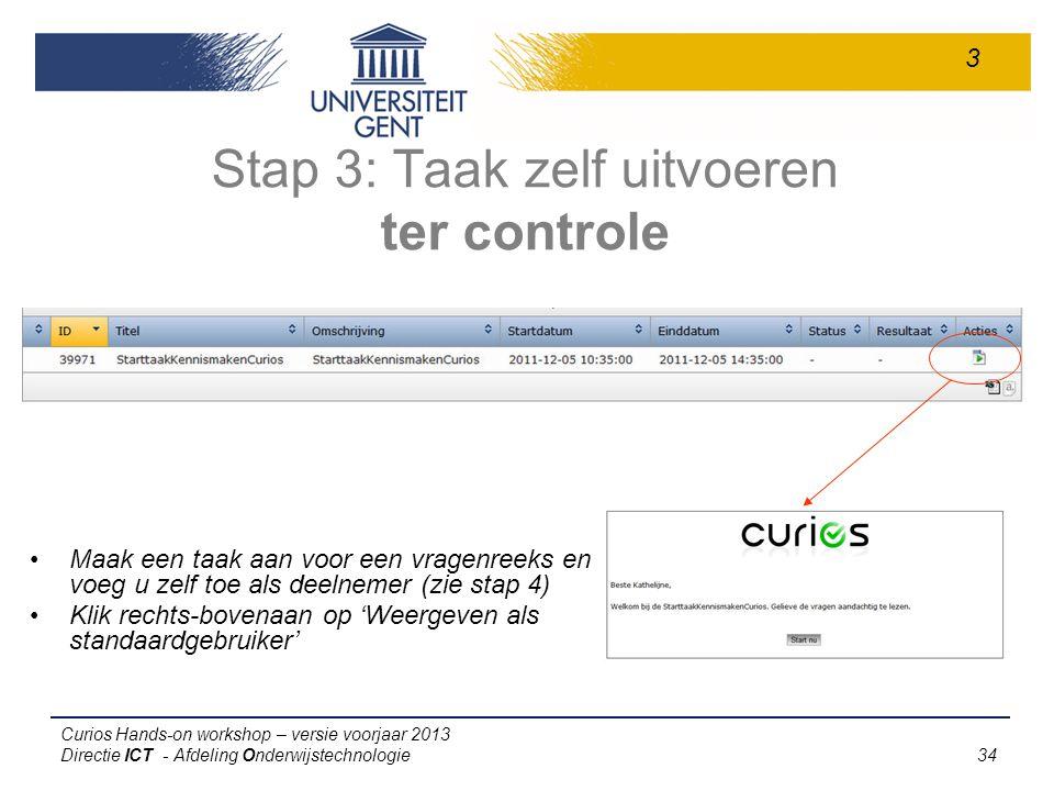 Curios Hands-on workshop – versie voorjaar 2013 Directie ICT - Afdeling Onderwijstechnologie 34 Stap 3: Taak zelf uitvoeren ter controle Maak een taak aan voor een vragenreeks en voeg u zelf toe als deelnemer (zie stap 4) Klik rechts-bovenaan op 'Weergeven als standaardgebruiker' 3