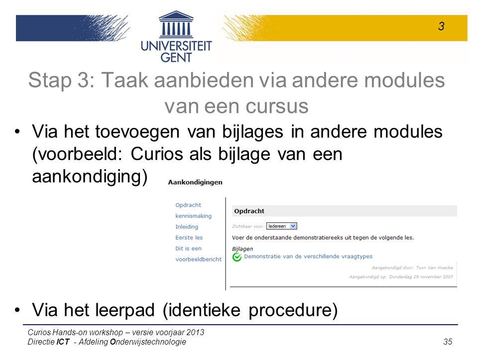 Curios Hands-on workshop – versie voorjaar 2013 Directie ICT - Afdeling Onderwijstechnologie 35 Stap 3: Taak aanbieden via andere modules van een cursus Via het toevoegen van bijlages in andere modules (voorbeeld: Curios als bijlage van een aankondiging) Via het leerpad (identieke procedure) 3