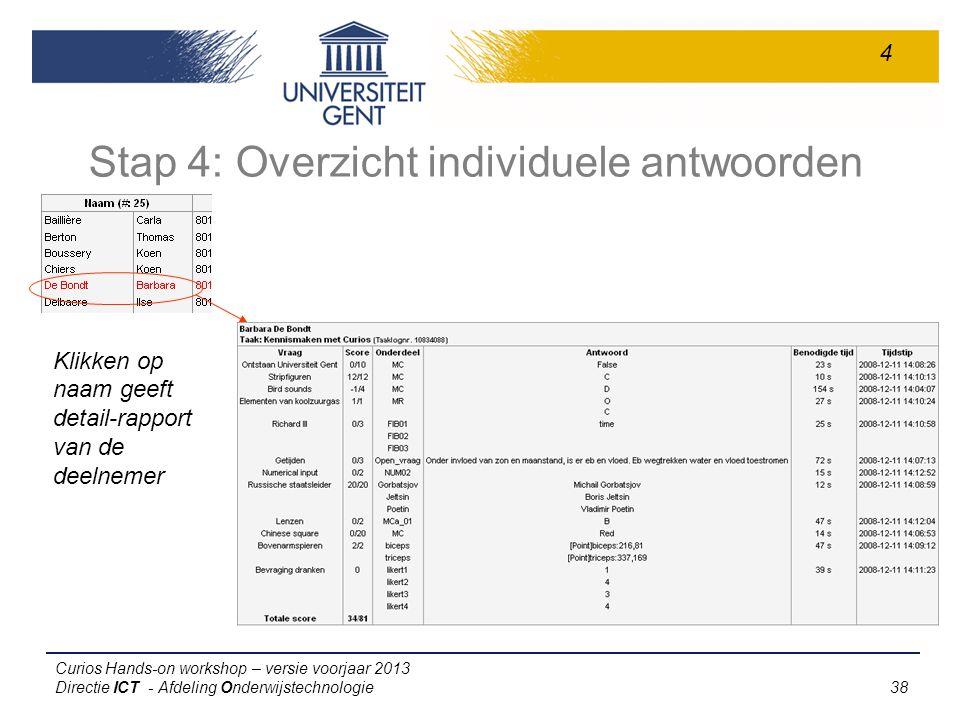 Curios Hands-on workshop – versie voorjaar 2013 Directie ICT - Afdeling Onderwijstechnologie 38 Stap 4: Overzicht individuele antwoorden Klikken op naam geeft detail-rapport van de deelnemer 4