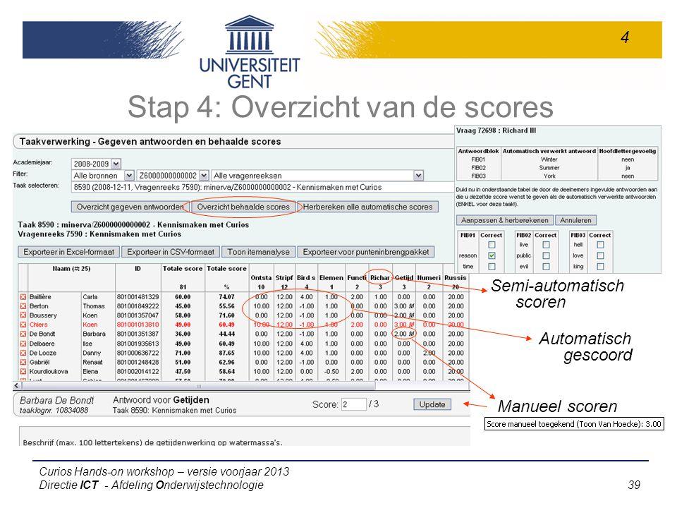Curios Hands-on workshop – versie voorjaar 2013 Directie ICT - Afdeling Onderwijstechnologie 39 Stap 4: Overzicht van de scores 4 Semi-automatisch scoren Manueel scoren Automatisch gescoord