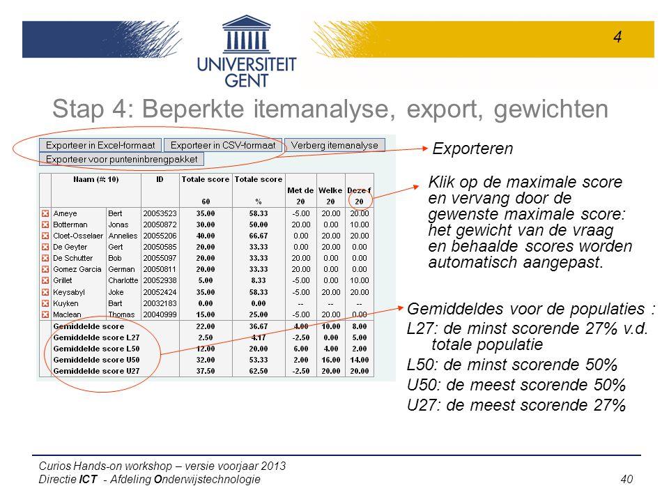 Curios Hands-on workshop – versie voorjaar 2013 Directie ICT - Afdeling Onderwijstechnologie 40 Stap 4: Beperkte itemanalyse, export, gewichten Gemiddeldes voor de populaties : L27: de minst scorende 27% v.d.