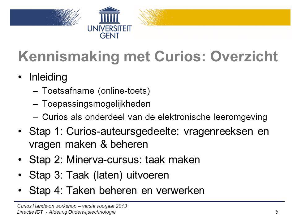Curios Hands-on workshop – versie voorjaar 2013 Directie ICT - Afdeling Onderwijstechnologie 5 Kennismaking met Curios: Overzicht Inleiding –Toetsafname (online-toets) –Toepassingsmogelijkheden –Curios als onderdeel van de elektronische leeromgeving Stap 1: Curios-auteursgedeelte: vragenreeksen en vragen maken & beheren Stap 2: Minerva-cursus: taak maken Stap 3: Taak (laten) uitvoeren Stap 4: Taken beheren en verwerken