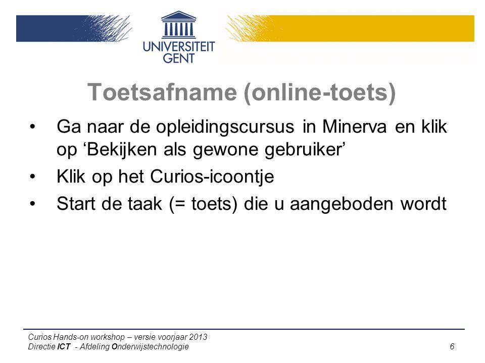 Curios Hands-on workshop – versie voorjaar 2013 Directie ICT - Afdeling Onderwijstechnologie 6 Toetsafname (online-toets) Ga naar de opleidingscursus in Minerva en klik op 'Bekijken als gewone gebruiker' Klik op het Curios-icoontje Start de taak (= toets) die u aangeboden wordt