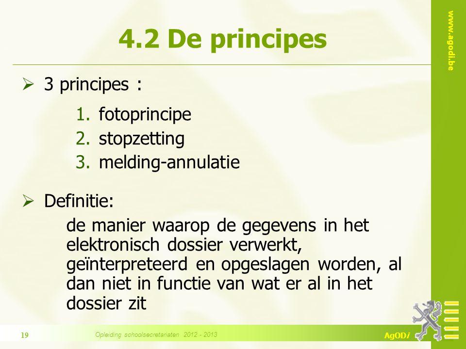 www.agodi.be AgODi  3 principes : 1.fotoprincipe 2.stopzetting 3.melding-annulatie  Definitie: de manier waarop de gegevens in het elektronisch dossier verwerkt, geïnterpreteerd en opgeslagen worden, al dan niet in functie van wat er al in het dossier zit 4.2 De principes 19 Opleiding schoolsecretariaten 2012 - 2013