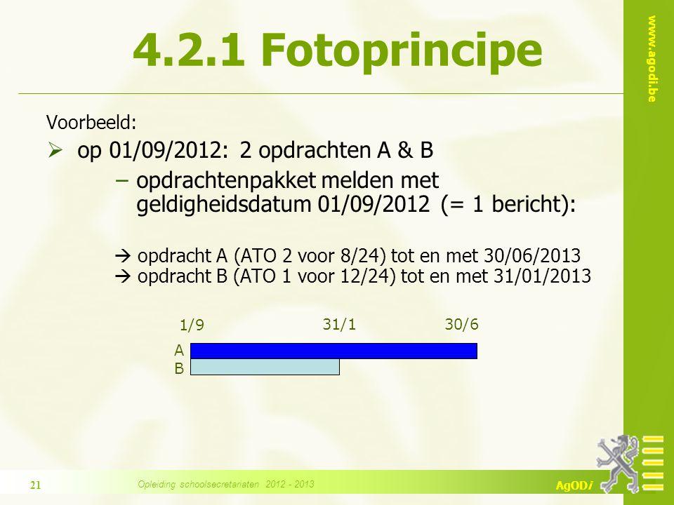 www.agodi.be AgODi 4.2.1 Fotoprincipe Voorbeeld:  op 01/09/2012: 2 opdrachten A & B −opdrachtenpakket melden met geldigheidsdatum 01/09/2012 (= 1 bericht):  opdracht A (ATO 2 voor 8/24) tot en met 30/06/2013  opdracht B (ATO 1 voor 12/24) tot en met 31/01/2013 1/9 31/1 30/6 ABAB 21 Opleiding schoolsecretariaten 2012 - 2013