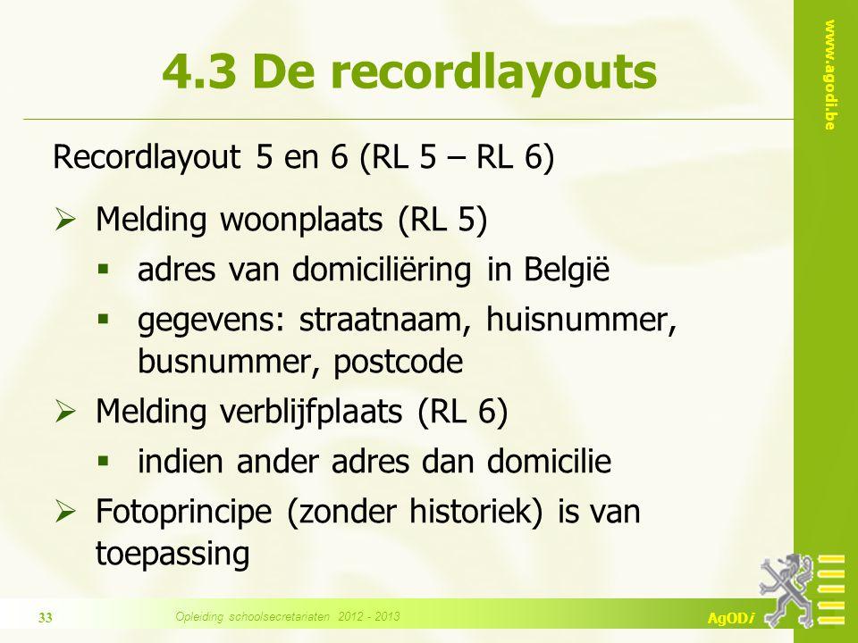 www.agodi.be AgODi Recordlayout 5 en 6 (RL 5 – RL 6)  Melding woonplaats (RL 5)  adres van domiciliëring in België  gegevens: straatnaam, huisnummer, busnummer, postcode  Melding verblijfplaats (RL 6)  indien ander adres dan domicilie  Fotoprincipe (zonder historiek) is van toepassing 4.3 De recordlayouts 33 Opleiding schoolsecretariaten 2012 - 2013