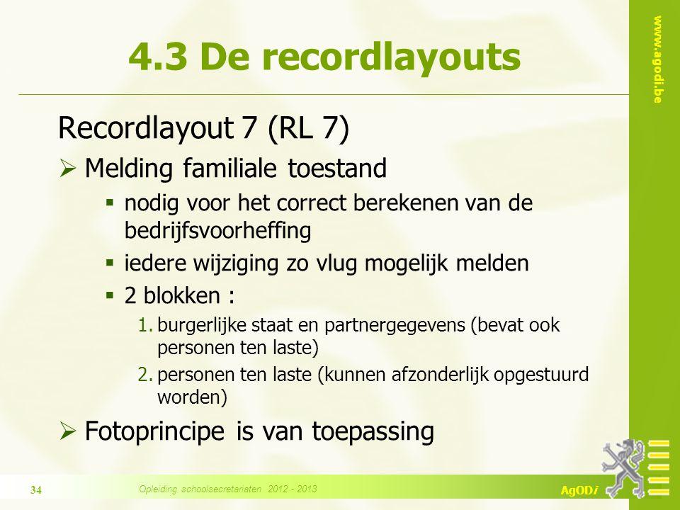 www.agodi.be AgODi Recordlayout 7 (RL 7)  Melding familiale toestand  nodig voor het correct berekenen van de bedrijfsvoorheffing  iedere wijziging zo vlug mogelijk melden  2 blokken : 1.burgerlijke staat en partnergegevens (bevat ook personen ten laste) 2.personen ten laste (kunnen afzonderlijk opgestuurd worden)  Fotoprincipe is van toepassing 4.3 De recordlayouts 34 Opleiding schoolsecretariaten 2012 - 2013