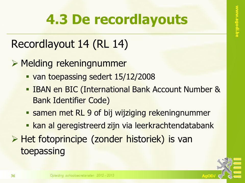 www.agodi.be AgODi Recordlayout 14 (RL 14)  Melding rekeningnummer  van toepassing sedert 15/12/2008  IBAN en BIC (International Bank Account Number & Bank Identifier Code)  samen met RL 9 of bij wijziging rekeningnummer  kan al geregistreerd zijn via leerkrachtendatabank  Het fotoprincipe (zonder historiek) is van toepassing 4.3 De recordlayouts 36 Opleiding schoolsecretariaten 2012 - 2013