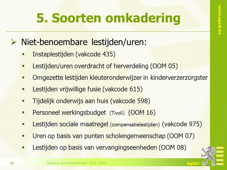 www.agodi.be AgODi  Niet-benoembare lestijden/uren:  Instaplestijden (vakcode 435)  Lestijden/uren overdracht of herverdeling (OOM 05)  Omgezette lestijden kleuteronderwijzer in kinderverzerzorgster  Lestijden vrijwillige fusie (vakcode 615)  Tijdelijk onderwijs aan huis (vakcode 598)  Personeel werkingsbudget (Tivoli) (OOM 16)  Lestijden sociale maatregel (compensatielestijden) (vakcode 975)  Uren op basis van punten scholengemeenschap (OOM 07)  Lestijden op basis van vervangingseenheden (OOM 08) 5.