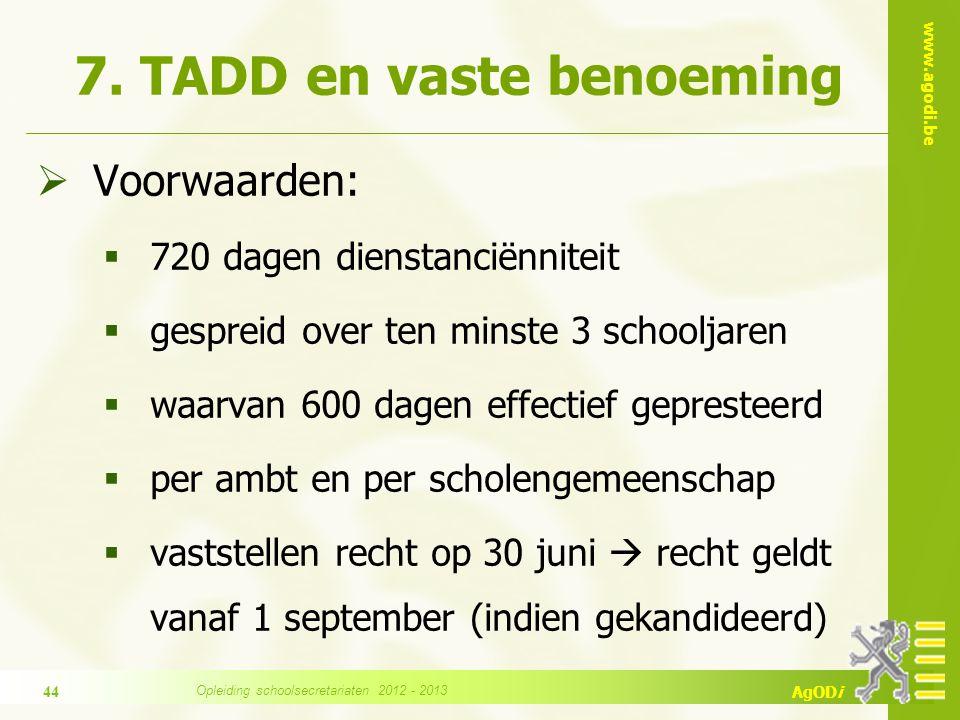 www.agodi.be AgODi 7. TADD en vaste benoeming  Voorwaarden:  720 dagen dienstanciënniteit  gespreid over ten minste 3 schooljaren  waarvan 600 dag