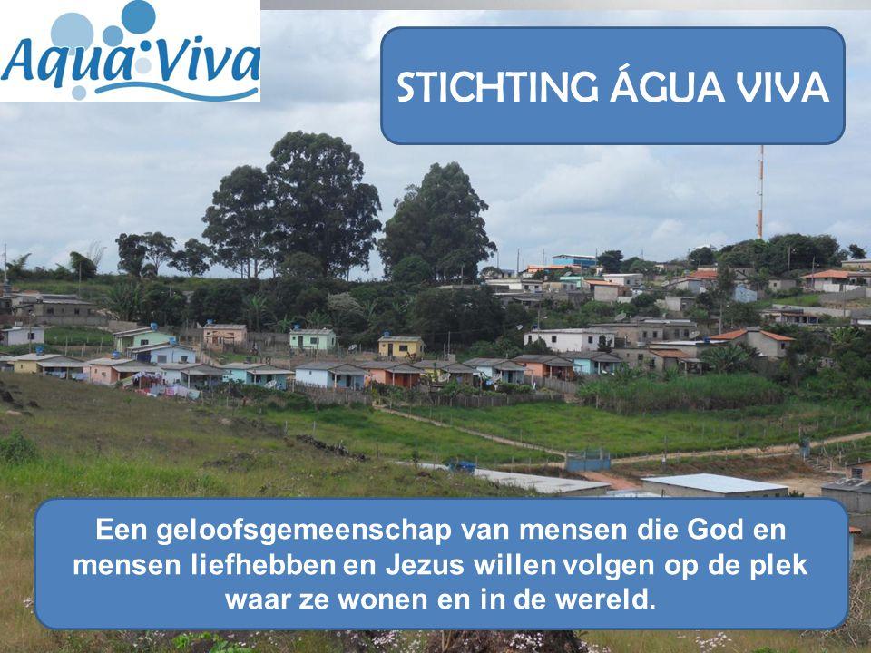 STICHTING ÁGUA VIVA Een geloofsgemeenschap van mensen die God en mensen liefhebben en Jezus willen volgen op de plek waar ze wonen en in de wereld.