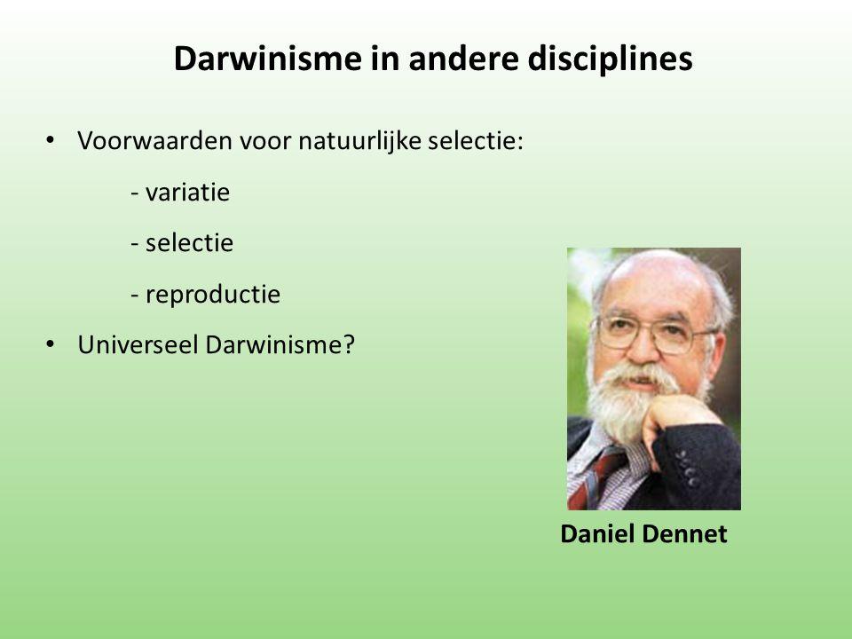 Darwinisme in andere disciplines Voorwaarden voor natuurlijke selectie: - variatie - selectie - reproductie Universeel Darwinisme? Daniel Dennet