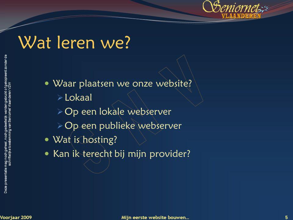 Deze presentatie mag noch geheel, noch gedeeltelijk worden gebruikt of gekopieerd zonder de schriftelijke toestemming van Seniornet Vlaanderen VZW Voorjaar 2009 Mijn eerste website bouwen… 5 Wat leren we.