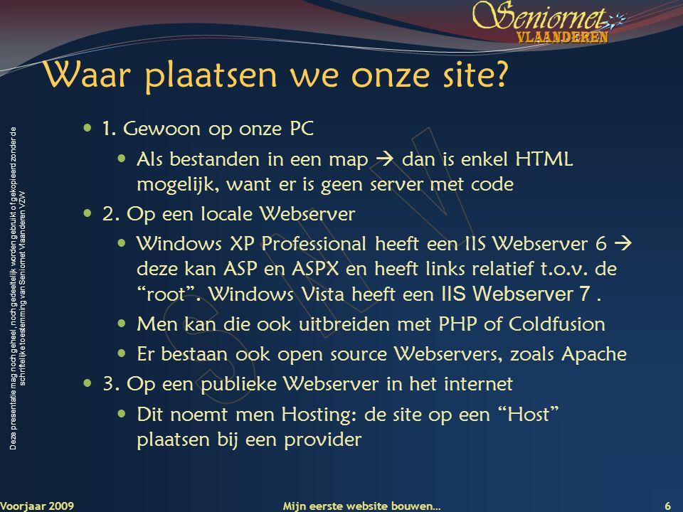Deze presentatie mag noch geheel, noch gedeeltelijk worden gebruikt of gekopieerd zonder de schriftelijke toestemming van Seniornet Vlaanderen VZW Voorjaar 2009 Mijn eerste website bouwen… 7 Hosting Ben je abonnee bij Telenet of Skynet: dan heb je daar 50 Mbyte webruimte:  users.telenet.be/voornaam.naam/index.htm  users.skynet.be/voornaam.naam/index.htm Bij een Hosting-bedrijf  Een eigen domeinnaam (www.mijnnaam.be of.eu)www.mijnnaam.be  Grote capaciteit en trafiek  Een tiental mailboxen  Technologie afhankelijk (asp, php, cfm…)  Vb1.
