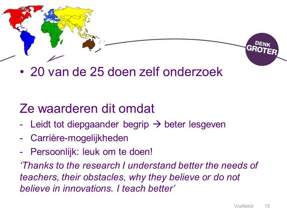 Voettekst16 20 van de 25 doen zelf onderzoek Ze waarderen dit omdat -Leidt tot diepgaander begrip  beter lesgeven -Carrière-mogelijkheden -Persoonlij
