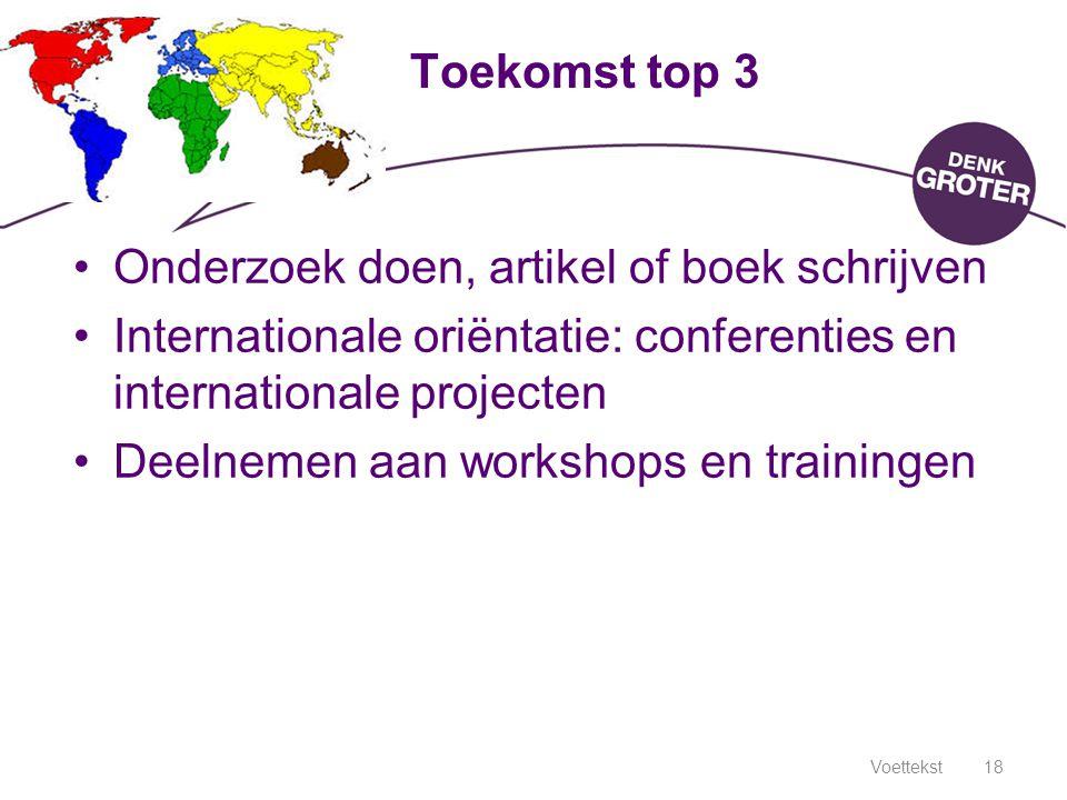 Voettekst18 Toekomst top 3 Onderzoek doen, artikel of boek schrijven Internationale oriëntatie: conferenties en internationale projecten Deelnemen aan