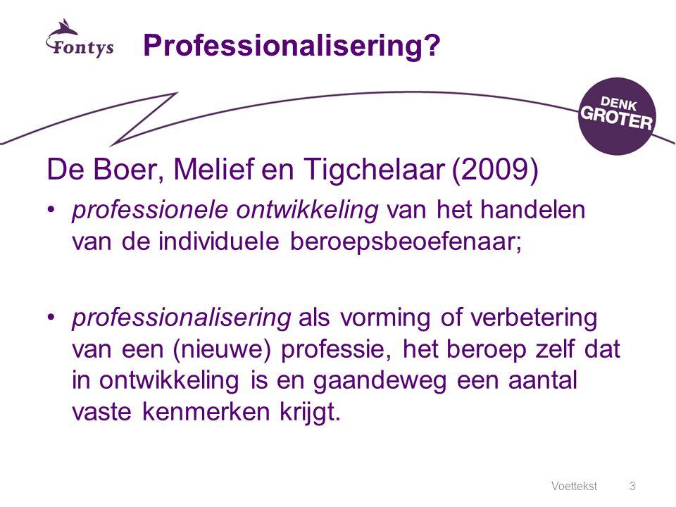 Voettekst3 Professionalisering? De Boer, Melief en Tigchelaar (2009) professionele ontwikkeling van het handelen van de individuele beroepsbeoefenaar;
