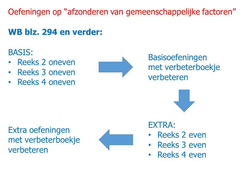 """Oefeningen op """"afzonderen van gemeenschappelijke factoren"""" WB blz. 294 en verder: BASIS: Reeks 2 oneven Reeks 3 oneven Reeks 4 oneven Basisoefeningen"""