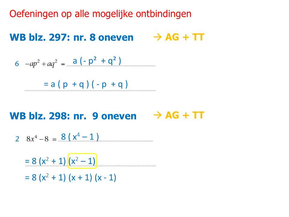 Oefeningen op alle mogelijke ontbindingen WB blz. 297: nr. 8 oneven WB blz. 298: nr. 9 oneven a ( - p² + q² ) = a ( p + q ) ( - p + q ) 8 ( x 4 – 1 )