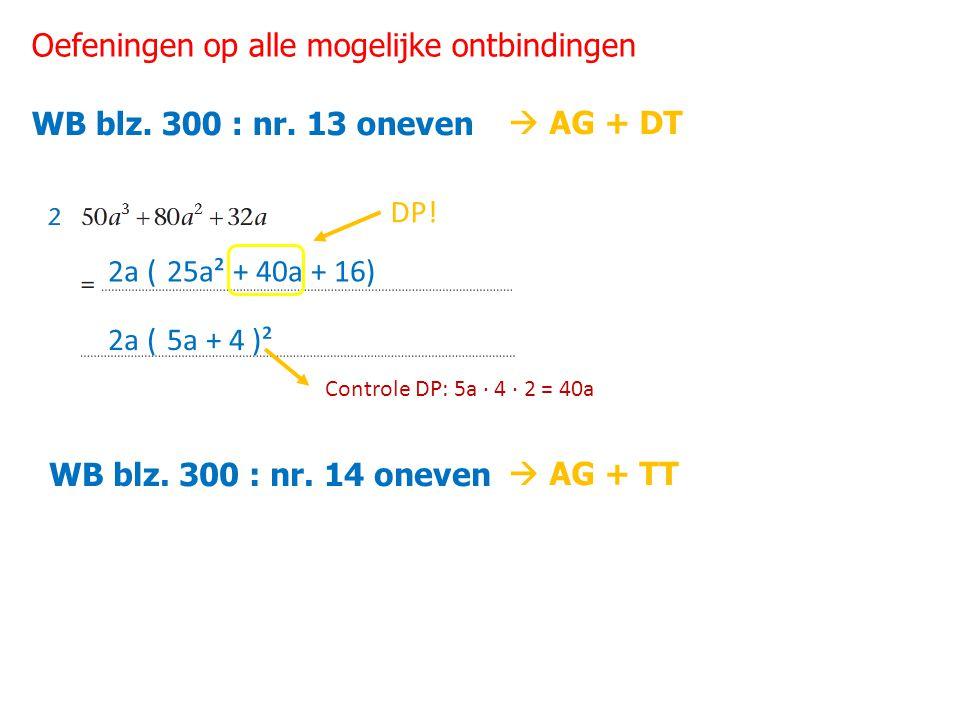 Oefeningen op alle mogelijke ontbindingen WB blz. 300 : nr. 13 oneven 2a (25a² + 40a + 16) 2a ( DP! 5a + 4 )² Controle DP: 5a ∙ 4 ∙ 2 = 40a WB blz. 30