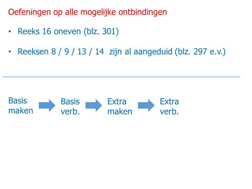 Oefeningen op alle mogelijke ontbindingen Reeks 16 oneven (blz. 301) Reeksen 8 / 9 / 13 / 14 zijn al aangeduid (blz. 297 e.v.) Basis maken Basis verb.