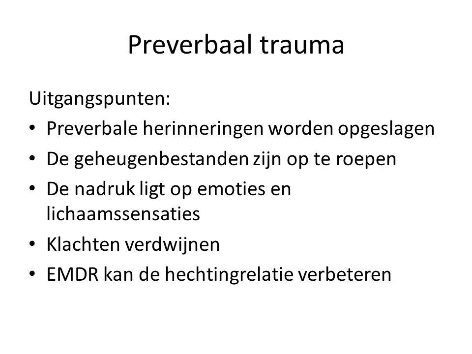 Preverbaal trauma Uitgangspunten: Preverbale herinneringen worden opgeslagen De geheugenbestanden zijn op te roepen De nadruk ligt op emoties en licha