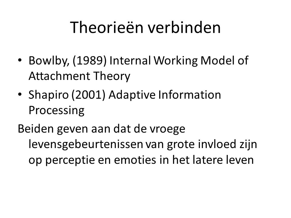Theorieën verbinden Bowlby, (1989) Internal Working Model of Attachment Theory Shapiro (2001) Adaptive Information Processing Beiden geven aan dat de