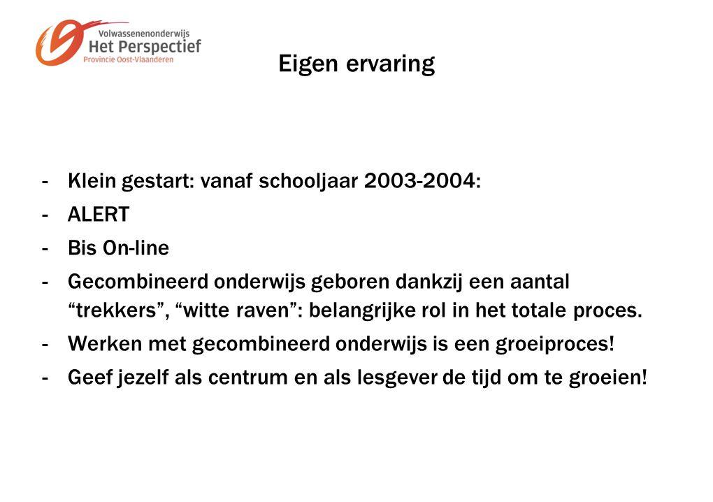 Eigen ervaring -Klein gestart: vanaf schooljaar 2003-2004: - ALERT - Bis On-line -Gecombineerd onderwijs geboren dankzij een aantal trekkers , witte raven : belangrijke rol in het totale proces.