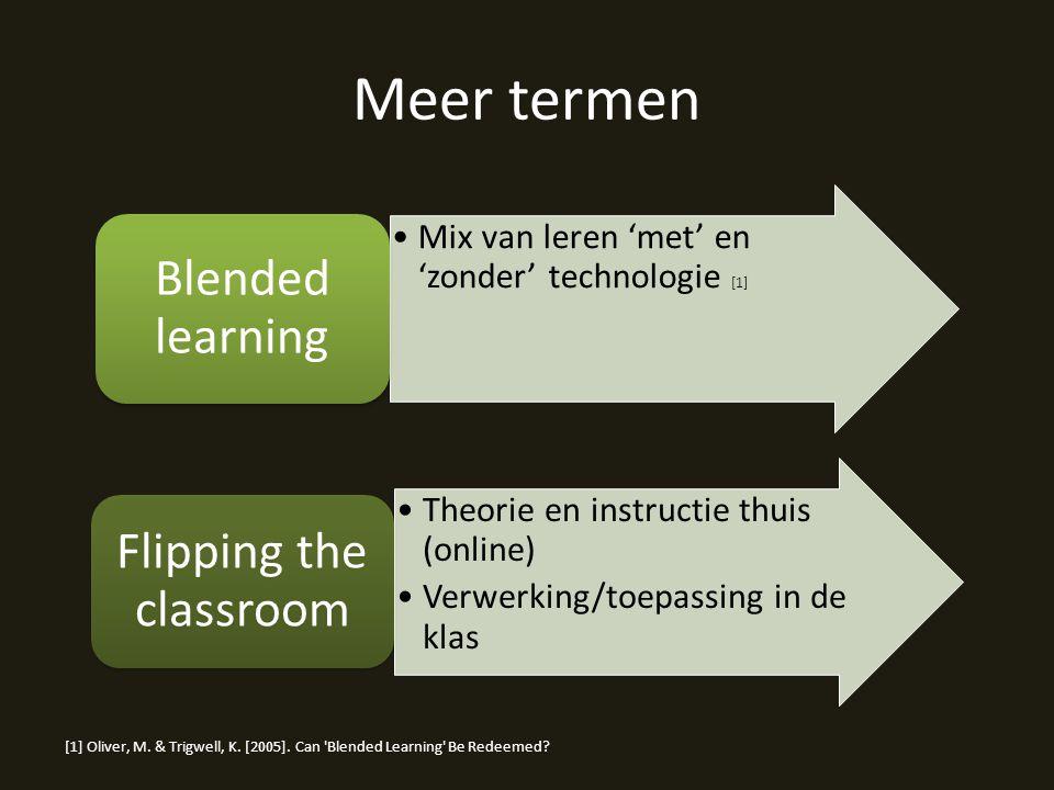 Meer termen Mix van leren 'met' en 'zonder' technologie [1] Blended learning Theorie en instructie thuis (online) Verwerking/toepassing in de klas Flipping the classroom [1] Oliver, M.