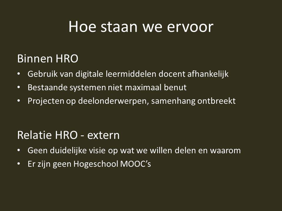 Hoe staan we ervoor Binnen HRO Gebruik van digitale leermiddelen docent afhankelijk Bestaande systemen niet maximaal benut Projecten op deelonderwerpen, samenhang ontbreekt Relatie HRO - extern Geen duidelijke visie op wat we willen delen en waarom Er zijn geen Hogeschool MOOC's