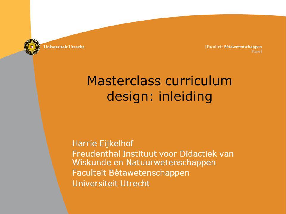 Masterclass curriculum design: inleiding Harrie Eijkelhof Freudenthal Instituut voor Didactiek van Wiskunde en Natuurwetenschappen Faculteit Bètaweten