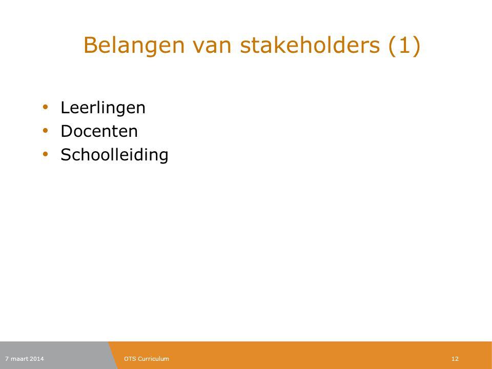 Belangen van stakeholders (1) Leerlingen Docenten Schoolleiding 7 maart 2014OTS Curriculum12